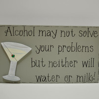 "Hand Painted Wooden Gray Funny Martini Sign, ""Alcohol may not solve your problems but neither will water or milk."""