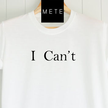 I Can't, Funny T-Shirt, Quote T-Shirt, Unique, Unisex T-Shirt,  T-Shirt sayings, Tumblr T-Shirt, Gifts Graphic for Him and Her
