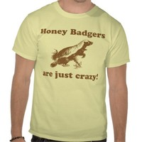Honey Badgers ar just crazy! T Shirt from Zazzle.com