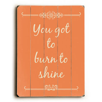 You got to burn the shine by Artist Rebecca Peragine Wood Sign