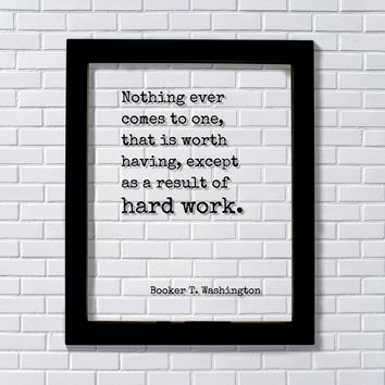 Booker T. Washington Nothing ever comes to one that is worth having, except as a result of hard work