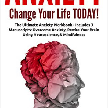 Anxiety: Change your life TODAY! The Ultimate Anxiety Workbook (Includes: Overcome Anxiety, Rewire Your Brain Using Neuroscience and Mindfulness) Kindle Edition