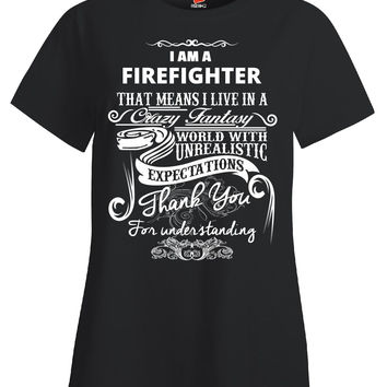 I Am A FIREFIGHTER That Means I Live In A Crazy Fantasy World With Unrealistic Expectations Thank You For Understanding Me - Ladies T Shirt