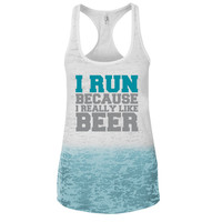 I Run because i really like Beer Ombre Burnout Racerback Tank - Great For Gym - Great Motivation