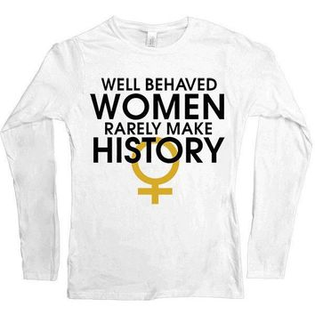 Well-Behaved Women Rarely Make History -- Women's Long-Sleeve