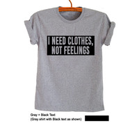 I need clothes not feelings T Shirt Grey Grunge Hipster Tumblr Fangirl Shirt Womens Teens Girls Unisex Graphic Tee Cool Teenage Fashion