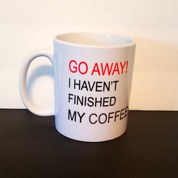 Go Away! I Haven't Finished My Coffee, Funny Coffee Mug, Gift Ideas, Office mug,Personalized Coffee Mug