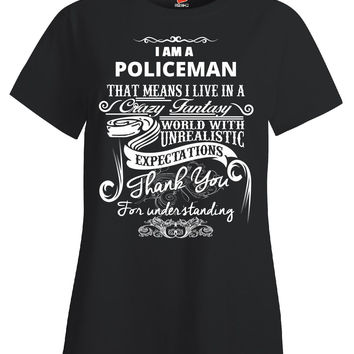 I Am A POLICEMAN That Means I Live In A Crazy Fantasy World With Unrealistic Expectations Thank You For Understanding Me - Ladies T Shirt