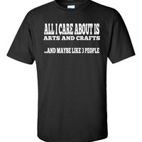 ALL I CARE ABOUT IS ARTS AND CRAFTS AND MAYBE LIKE 3 PEOPLE - Unisex Tshirt