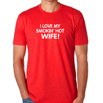 I love my smokin' hot wife Valentine's Gift T-shirt MENS T shirt Husband Gift Wedding Gift Tshirt Funny Shirt