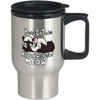 You ve CAT to be KITTEN me right MEOW Art For Stainless Travel Mug *