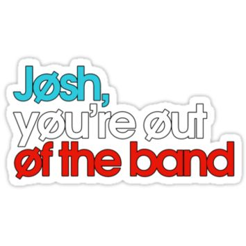 Josh youre out of the band sticker