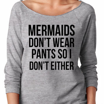 Mermaids don't wear pants, so I don't either, off shoulder, gift, sweater, sweatshirt comfy, festival, music, song, concert, no pants, funny