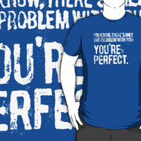 There is only one problem with you, your perfect.