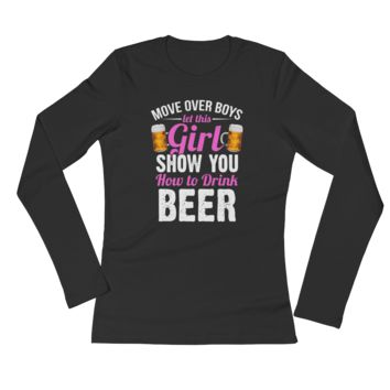 Move Over Boys Let This Girl Show You How To Drink Beer - Ladies' Long Sleeve T-Shirt