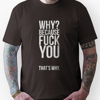 Why ? Because fuck you, that's why. Unisex T-Shirt