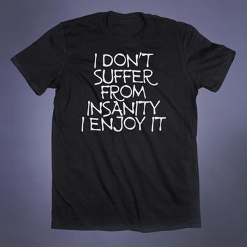 I Don't Suffer From Insanity I Enjoy It Slogan Tee Emo Shirt Sarcastic Grunge Alternative Clothing Punk Tumblr T-shirt