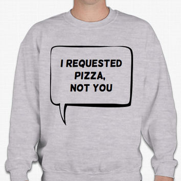 I requested pizza, not you Sweatshirt