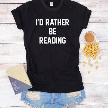 I'd rather be reading shirt saying gifts student shirt women shirt tumblr tshirt women tees teen shirt men tshirt ladies shirt gift friends