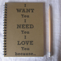 I WANT you, I NEED you, I LOVE you because...- 5 x 7 journal