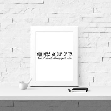 You Were My Cup Of Tea But I Drink Champagne Now Printable Quote