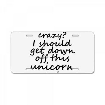 Me? Crazy? I should get down off this unicorn and slap you License Plate