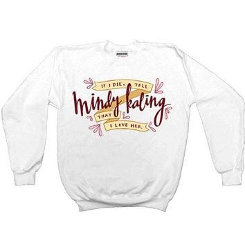 If I Die, Tell Mindy Kaling That I Love Her -- Sweatshirt