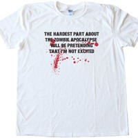 THE HARDEST PART ABOUT THE ZOMBIE APOCALYPSE - WILL BE PRETENDING THAT I'M NOT EXCITED -High Quality Fashion Tee Shirt