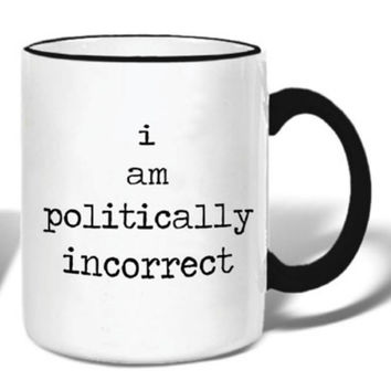I Am Politically Incorrect - Ceramic Coffee Tea Mug 11-oz
