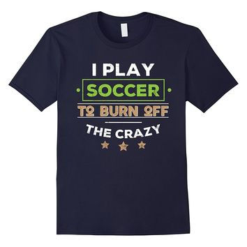 I PLAY SOCCER TO BURN OFF THE CRAZY T-SHIRT