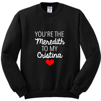 "Grey's Anatomy ""You're the Meredith to my Cristina"" Crewneck Sweatshirt"