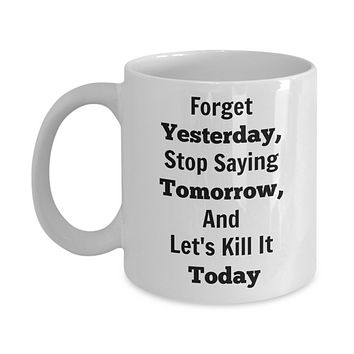 Motivational/Forget Yesterday, Stop Saying Tomorrow, And Let's Kill It Today Novelty Coffee Mug Mugs With Words