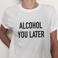 Alcohol you later  Letters Print Women T shirt Cotton Casual Funny Shirt For Lady White Top Tee Hipster T-14