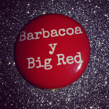 Barbacoa Y Big Red 1.25in button pin badge magnet
