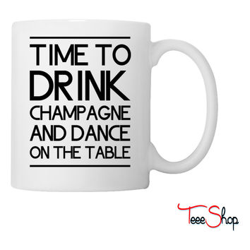 Time to Drink Champagne and Dance on the Table Coffee & Tea Mug
