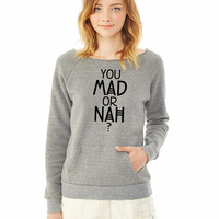 You mad or nah ladies sweatshirt