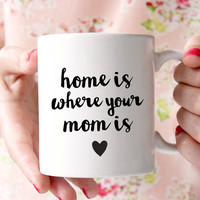 Mother's Day Gift -Home Is Where Your Mom Is Mug
