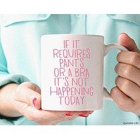 If It Requires Pants Or A Bra It's Not Happening Today Ceramic Coffee Mug with Pink Lettering
