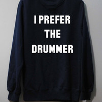 I Prefer The Drummer Shirt Sweatshirt Sweater Unisex - Size S M L