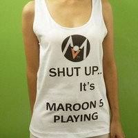 Shut up Its Maroon 5 Playing  - Womens Tank Top Printed White T Shirt Pop Rock Singer Fan Light and Soft