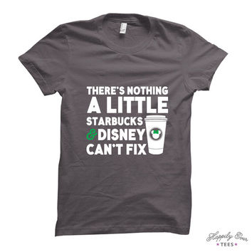 There's Nothing a Little Starbucks & Disney Can't Fix, Wear to the Parks, Favorite Things, Made to Order Tee Shirt - Happily Ever Tees