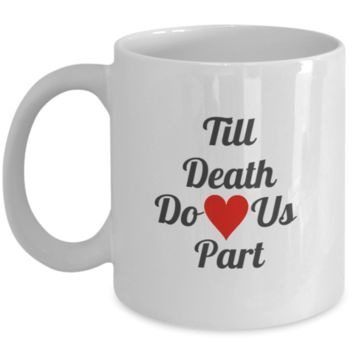 Till Death Do Us Part Coffee Mug 11 oz - Makes a perfect gift for White coffee mugs 11 oz
