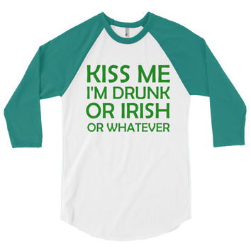 Kiss Me I'm Drunk or Irish Or Whatever 3/4 sleeve raglan shirt