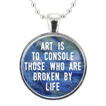 Art Is To Console Those Who Are Broken By Life Necklace