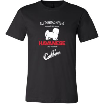 Havanese Dog Lover Shirt - All this Dad needs is his Havanese and a cup of coffee Father Gift